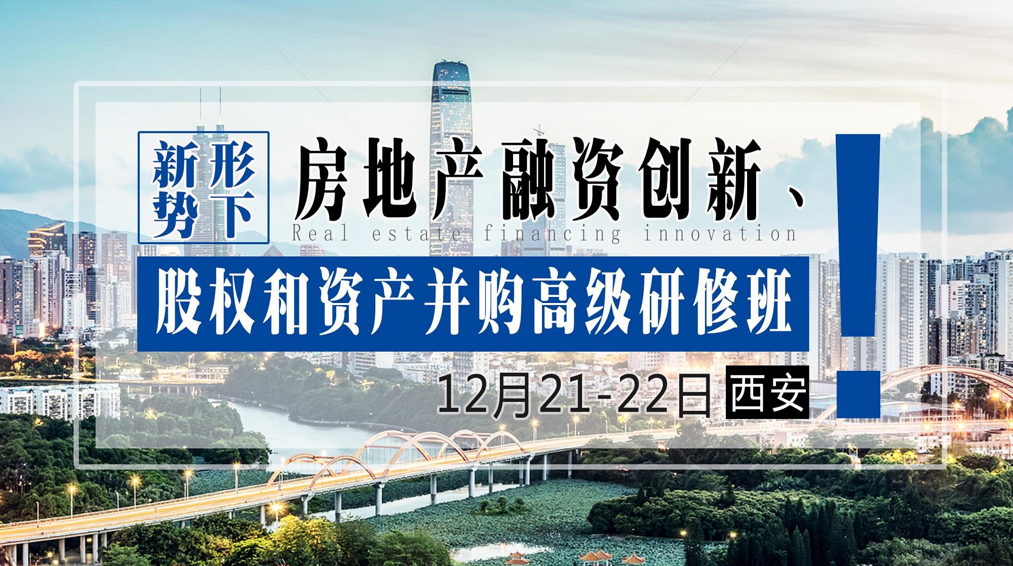 12月21-22日【西安】《新形势下房地产融资创新、股权和资产并购高级研修班》