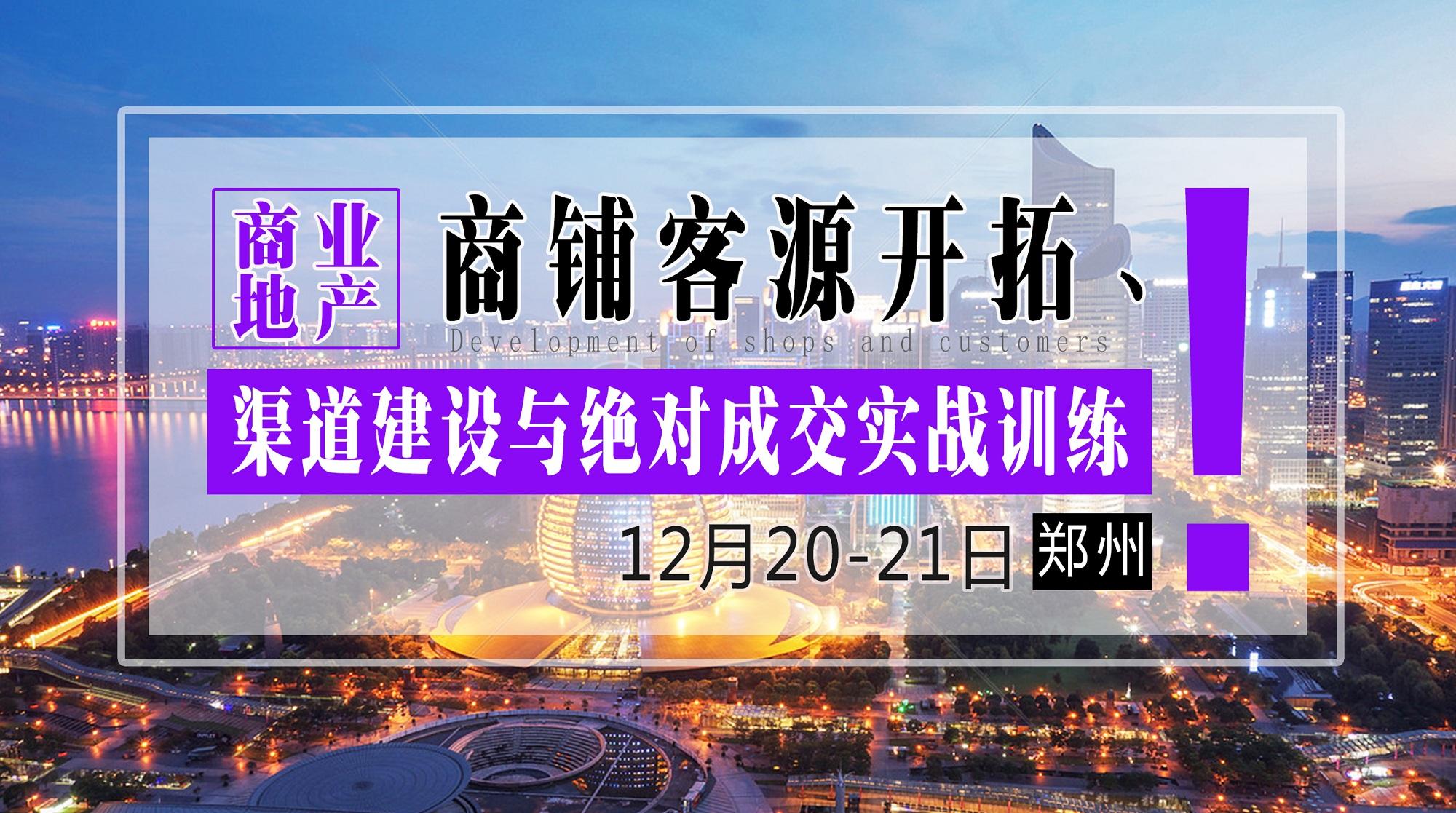 12月20-21日【郑州】《商业地产商铺客源开拓、渠道建设与绝对成交实战训练》